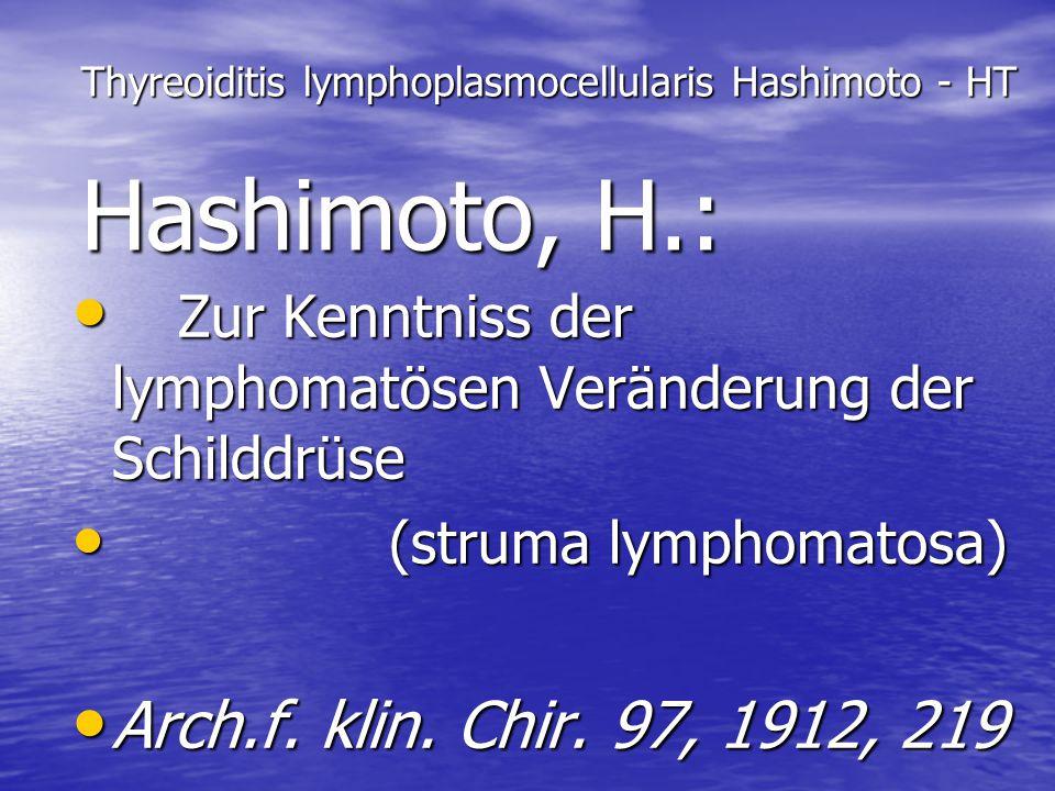 Thyreoiditis lymphoplasmocellularis Hashimoto - HT Hashimoto, H.: Zur Kenntniss der lymphomatösen Veränderung der Schilddrüse Zur Kenntniss der lympho