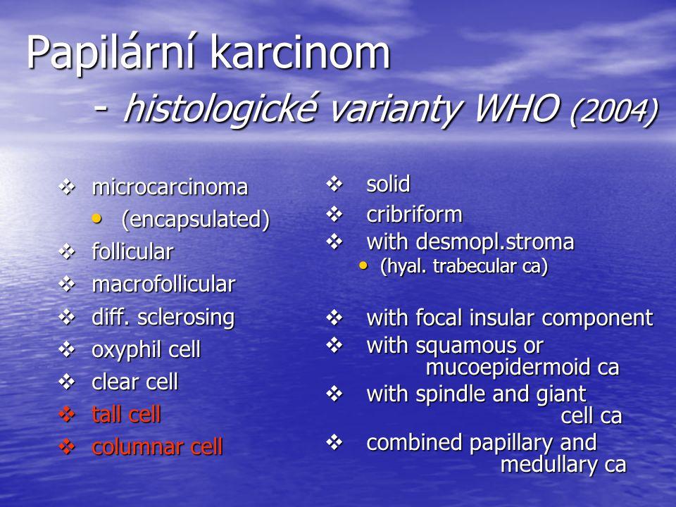 Papilární karcinom - histologické varianty WHO (2004)  microcarcinoma (encapsulated) (encapsulated)  follicular  macrofollicular  diff. sclerosing