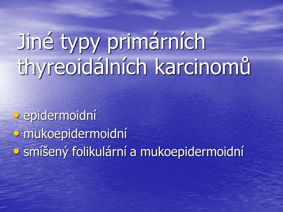 Jiné typy primárních thyreoidálních karcinomů epidermoidní epidermoidní mukoepidermoidní mukoepidermoidní smíšený folikulární a mukoepidermoidní smíše