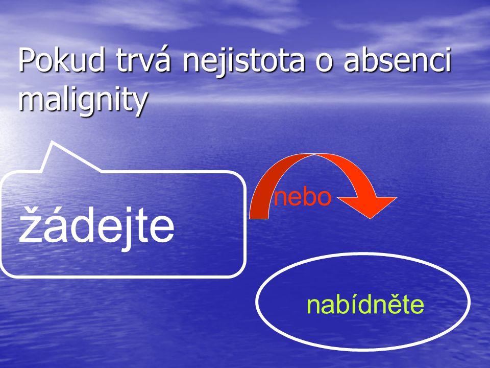 Pokud trvá nejistota o absenci malignity nebo žádejte nabídněte