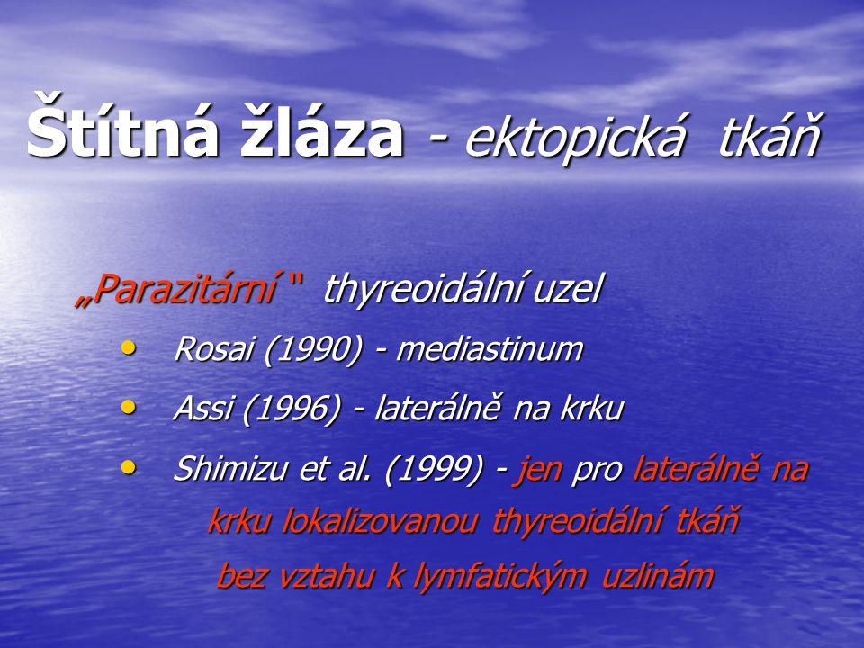"Štítná žláza - ektopická tkáň ""Parazitární "" thyreoidální uzel Rosai (1990) - mediastinum Rosai (1990) - mediastinum Assi (1996) - laterálně na krku A"