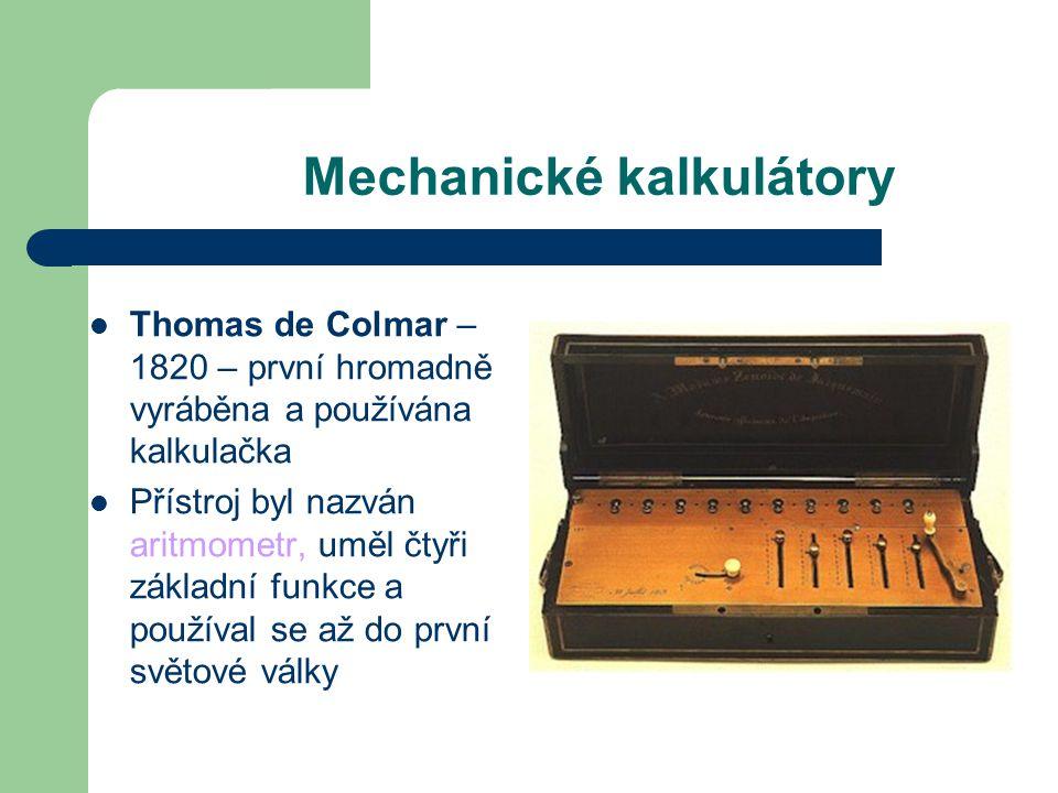 Mechanické kalkulátory Thomas de Colmar – 1820 – první hromadně vyráběna a používána kalkulačka Přístroj byl nazván aritmometr, uměl čtyři základní fu