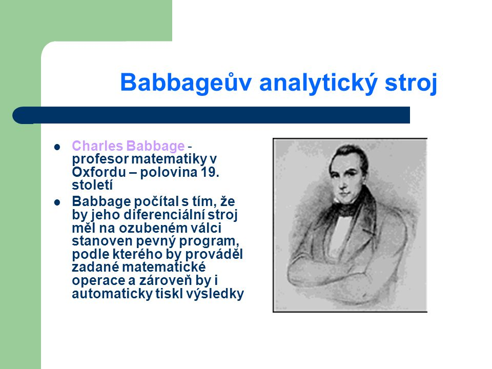 Babbageův analytický stroj Charles Babbage - profesor matematiky v Oxfordu – polovina 19. století Babbage počítal s tím, že by jeho diferenciální stro