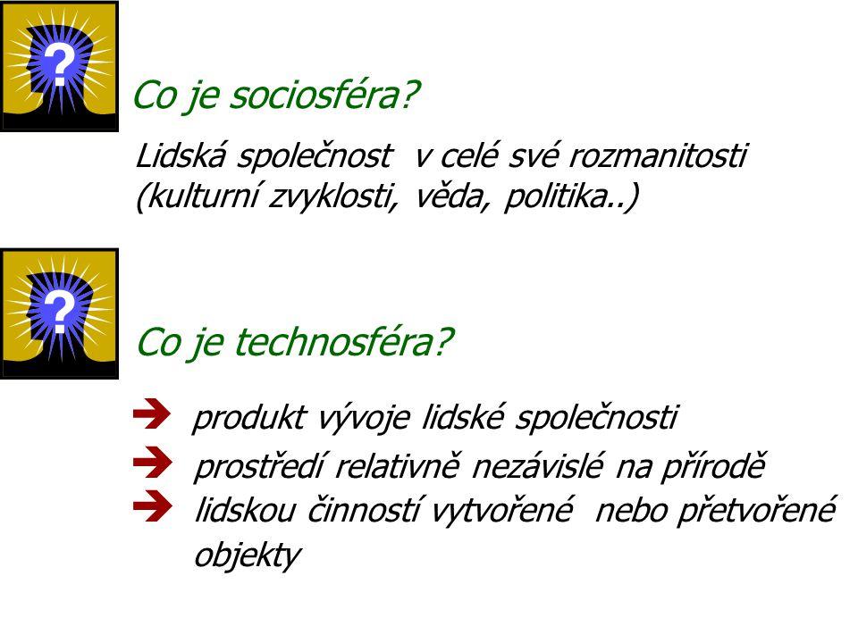 Co je sociosféra? Lidská společnost v celé své rozmanitosti (kulturní zvyklosti, věda, politika..) Co je technosféra?  p rodukt vývoje lidské společn
