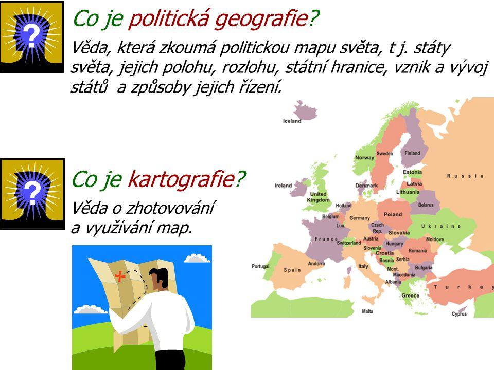 Co je politická geografie? Co je kartografie? Věda, která zkoumá politickou mapu světa, t j. státy světa, jejich polohu, rozlohu, státní hranice, vzni
