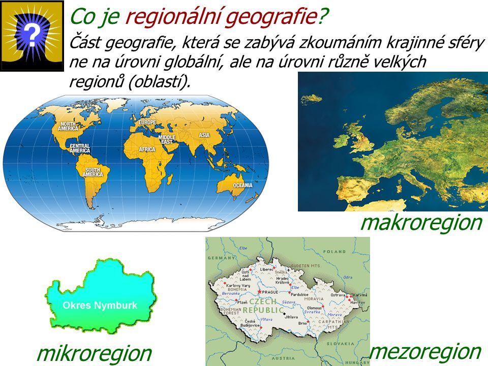 Co je regionální geografie? Část geografie, která se zabývá zkoumáním krajinné sféry ne na úrovni globální, ale na úrovni různě velkých regionů (oblas