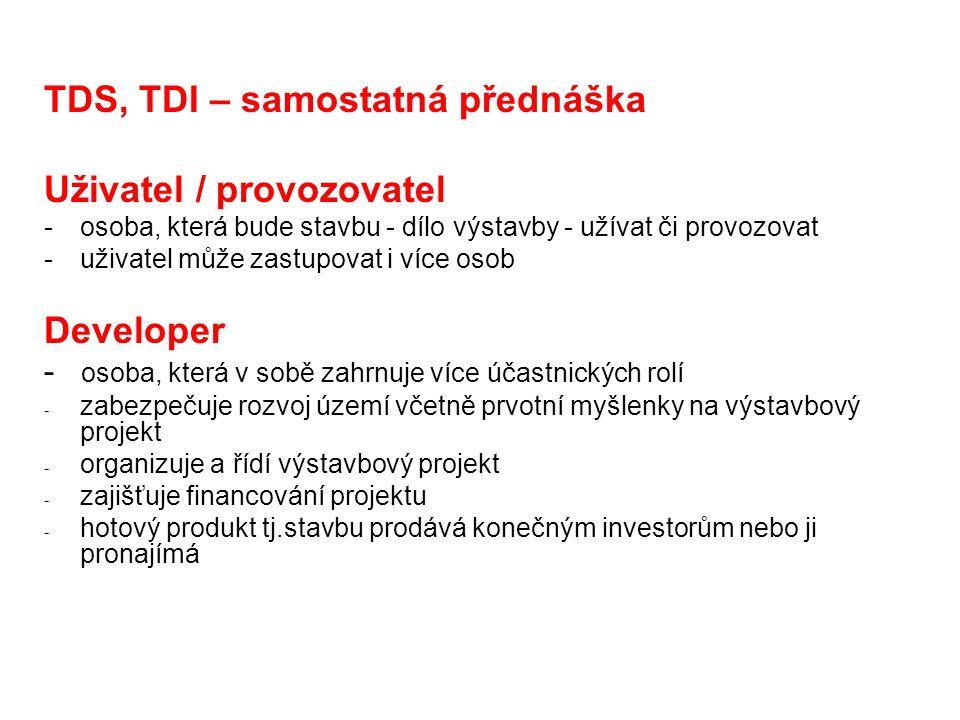 TDS, TDI – samostatná přednáška Uživatel / provozovatel -osoba, která bude stavbu - dílo výstavby - užívat či provozovat -uživatel může zastupovat i více osob Developer - osoba, která v sobě zahrnuje více účastnických rolí - zabezpečuje rozvoj území včetně prvotní myšlenky na výstavbový projekt - organizuje a řídí výstavbový projekt - zajišťuje financování projektu - hotový produkt tj.stavbu prodává konečným investorům nebo ji pronajímá
