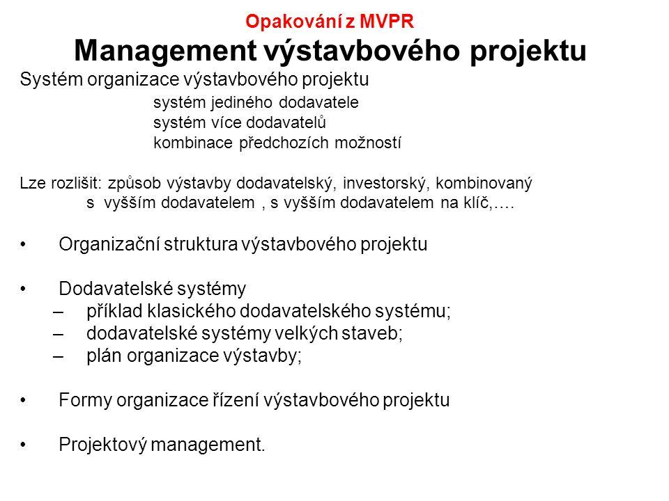 Opakování z MVPR Management výstavbového projektu Systém organizace výstavbového projektu systém jediného dodavatele systém více dodavatelů kombinace předchozích možností Lze rozlišit: způsob výstavby dodavatelský, investorský, kombinovaný s vyšším dodavatelem, s vyšším dodavatelem na klíč,….