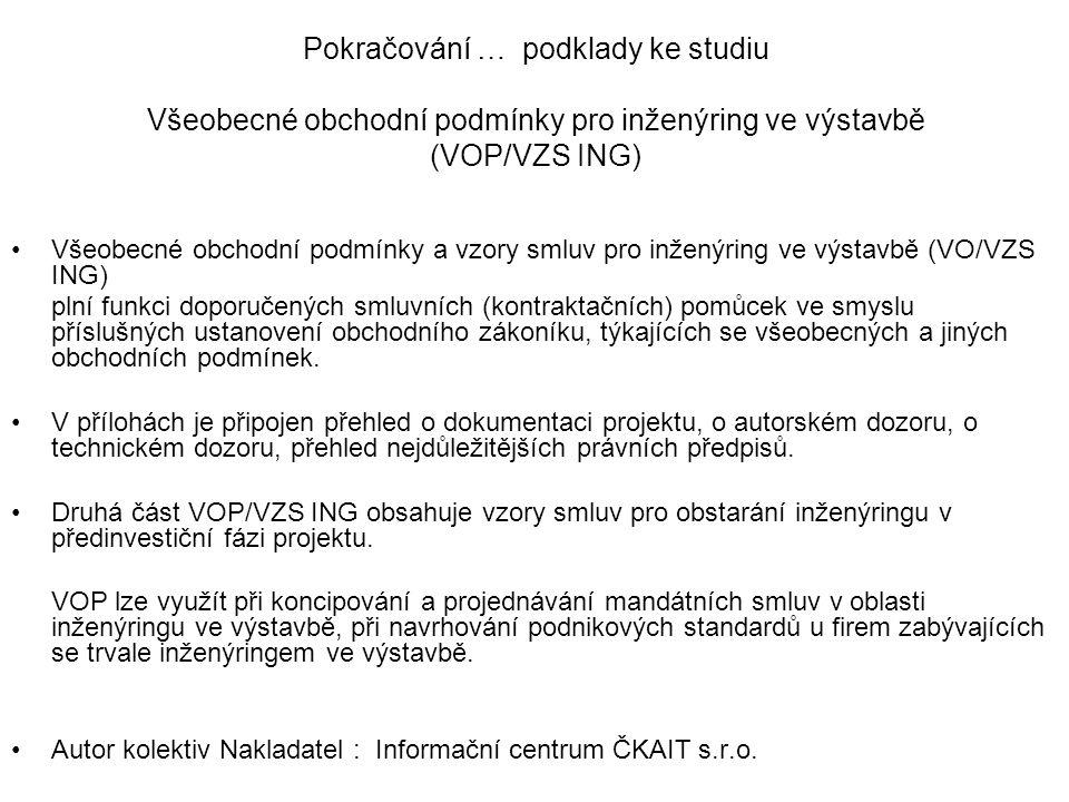 Pokračování … podklady ke studiu Všeobecné obchodní podmínky pro inženýring ve výstavbě (VOP/VZS ING) Všeobecné obchodní podmínky a vzory smluv pro inženýring ve výstavbě (VO/VZS ING) plní funkci doporučených smluvních (kontraktačních) pomůcek ve smyslu příslušných ustanovení obchodního zákoníku, týkajících se všeobecných a jiných obchodních podmínek.