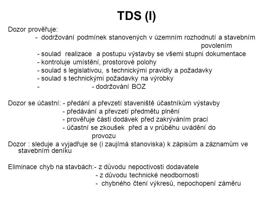 TDS (I) Dozor prověřuje: - dodržování podmínek stanovených v územním rozhodnutí a stavebním povolením - soulad realizace a postupu výstavby se všemi stupni dokumentace - kontroluje umístění, prostorové polohy - soulad s legislativou, s technickými pravidly a požadavky - soulad s technickými požadavky na výrobky - - dodržování BOZ Dozor se účastní: - předání a převzetí staveniště účastníkům výstavby - předávání a převzetí předmětu plnění - prověřuje části dodávek před zakrýváním prací - účastní se zkoušek před a v průběhu uvádění do provozu Dozor : sleduje a vyjadřuje se (i zaujímá stanoviska) k zápisům a záznamům ve stavebním deníku Eliminace chyb na stavbách:- z důvodu nepoctivosti dodavatele - z důvodu technické neodbornosti - chybného čtení výkresů, nepochopení záměru