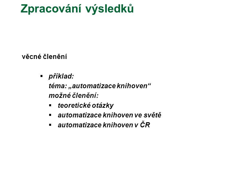 """Zpracování výsledků věcné členění  příklad: téma: """"automatizace knihoven možné členění:  teoretické otázky  automatizace knihoven ve světě  automatizace knihoven v ČR"""
