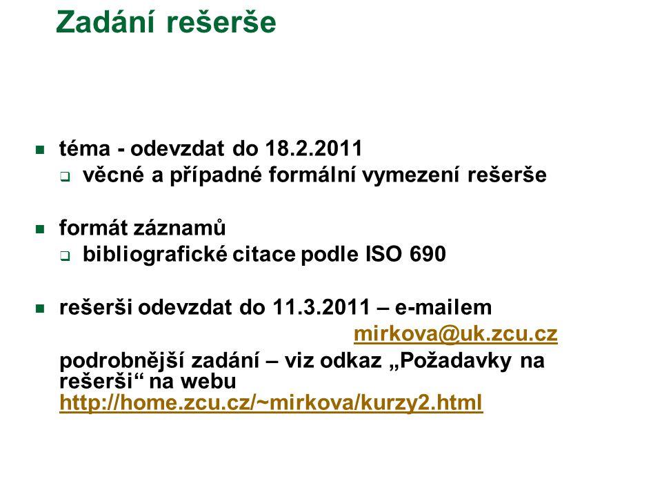 """Zadání rešerše téma - odevzdat do 18.2.2011  věcné a případné formální vymezení rešerše formát záznamů  bibliografické citace podle ISO 690 rešerši odevzdat do 11.3.2011 – e-mailem mirkova@uk.zcu.cz podrobnější zadání – viz odkaz """"Požadavky na rešerši na webu http://home.zcu.cz/~mirkova/kurzy2.html"""