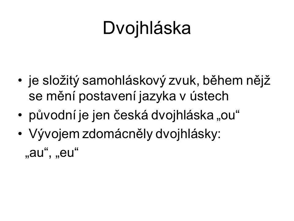 """Dvojhláska je složitý samohláskový zvuk, během nějž se mění postavení jazyka v ústech původní je jen česká dvojhláska """"ou"""" Vývojem zdomácněly dvojhlás"""