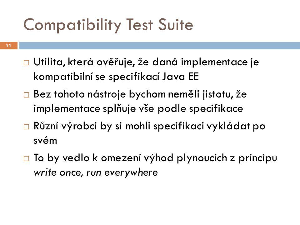 Compatibility Test Suite  Utilita, která ověřuje, že daná implementace je kompatibilní se specifikací Java EE  Bez tohoto nástroje bychom neměli jis