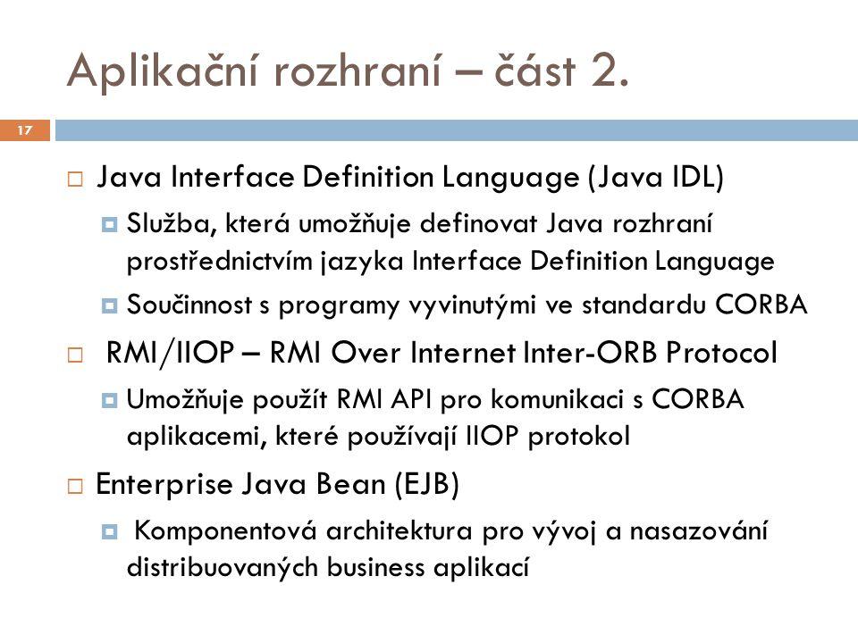 Aplikační rozhraní – část 2.  Java Interface Definition Language (Java IDL)  Služba, která umožňuje definovat Java rozhraní prostřednictvím jazyka I