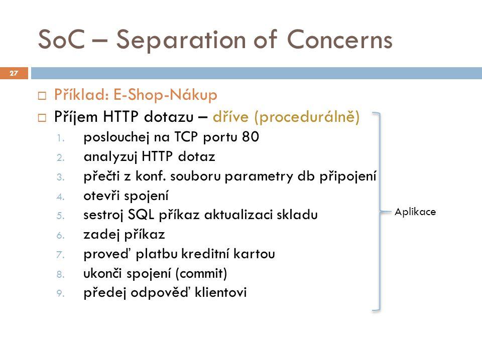 SoC – Separation of Concerns  Příklad: E-Shop-Nákup  Příjem HTTP dotazu – dříve (procedurálně) 1. poslouchej na TCP portu 80 2. analyzuj HTTP dotaz