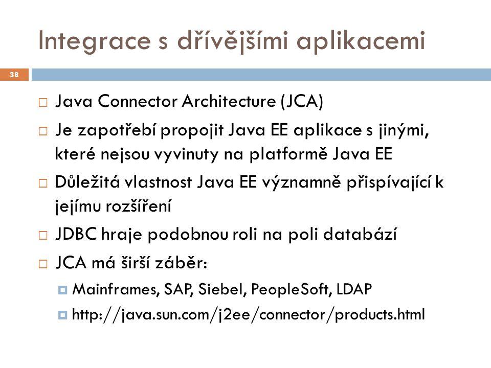 Integrace s dřívějšími aplikacemi  Java Connector Architecture (JCA)  Je zapotřebí propojit Java EE aplikace s jinými, které nejsou vyvinuty na plat