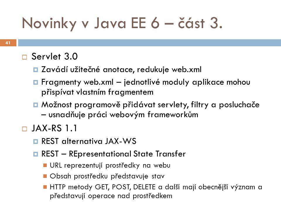 Novinky v Java EE 6 – část 3.  Servlet 3.0  Zavádí užitečné anotace, redukuje web.xml  Fragmenty web.xml – jednotlivé moduly aplikace mohou přispív
