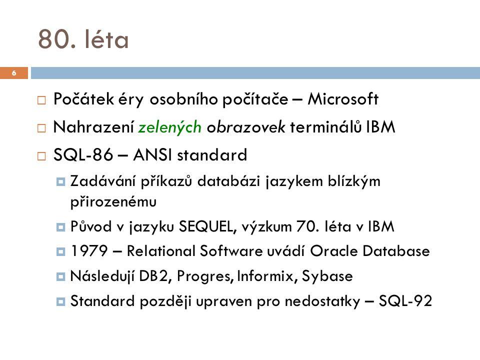 80. léta  Počátek éry osobního počítače – Microsoft  Nahrazení zelených obrazovek terminálů IBM  SQL-86 – ANSI standard  Zadávání příkazů databázi