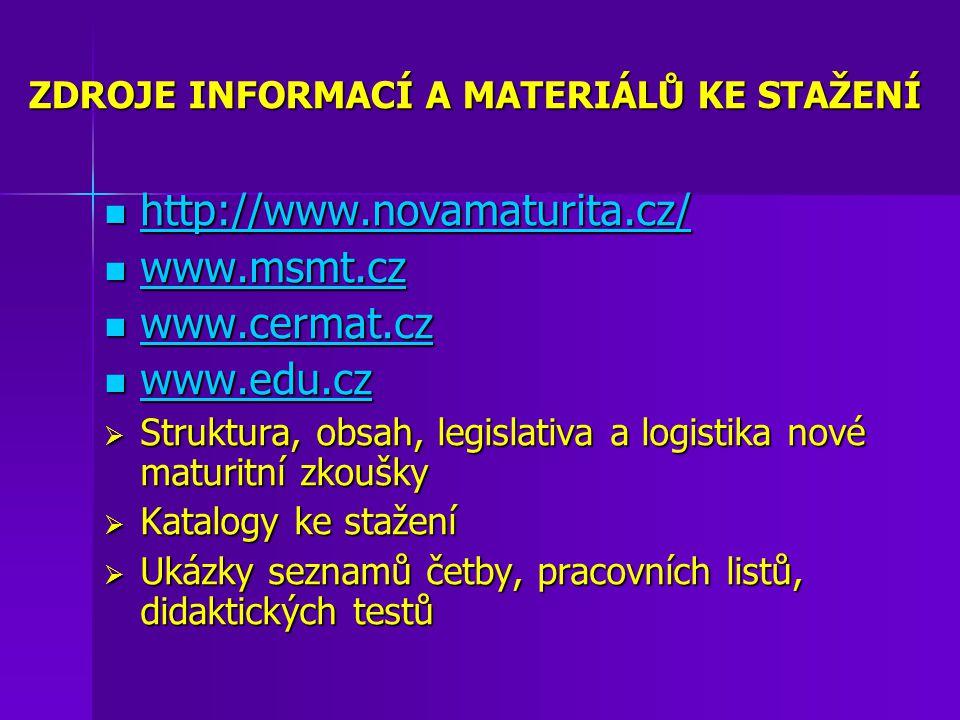 ZDROJE INFORMACÍ A MATERIÁLŮ KE STAŽENÍ http://www.novamaturita.cz/ http://www.novamaturita.cz/ http://www.novamaturita.cz/ www.msmt.cz www.msmt.cz www.msmt.cz www.cermat.cz www.cermat.cz www.cermat.cz www.edu.cz www.edu.cz www.edu.cz  Struktura, obsah, legislativa a logistika nové maturitní zkoušky  Katalogy ke stažení  Ukázky seznamů četby, pracovních listů, didaktických testů