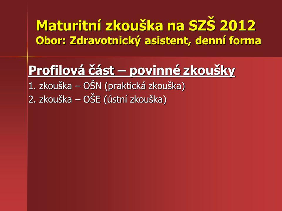 Maturitní zkouška na SZŠ 2012 Obor: Zdravotnický asistent, denní forma Profilová část – povinné zkoušky 1. zkouška – OŠN (praktická zkouška) 2. zkoušk