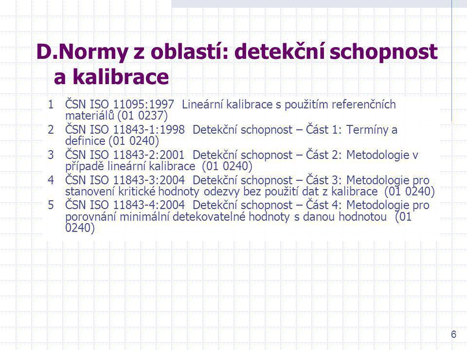 6 D.Normy z oblastí: detekční schopnost a kalibrace 1ČSN ISO 11095:1997 Lineární kalibrace s použitím referenčních materiálů (01 0237) 2ČSN ISO 11843-