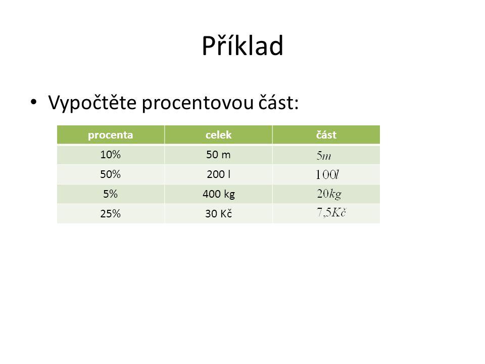 Příklad Vypočtěte procentovou část: procentacelekčást 10%50 m 50%200 l 5%400 kg 25%30 Kč
