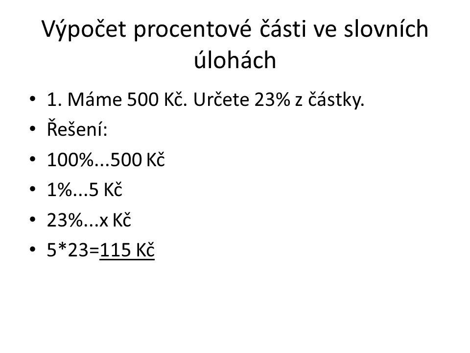 Výpočet procentové části ve slovních úlohách 1. Máme 500 Kč. Určete 23% z částky. Řešení: 100%...500 Kč 1%...5 Kč 23%...x Kč 5*23=115 Kč