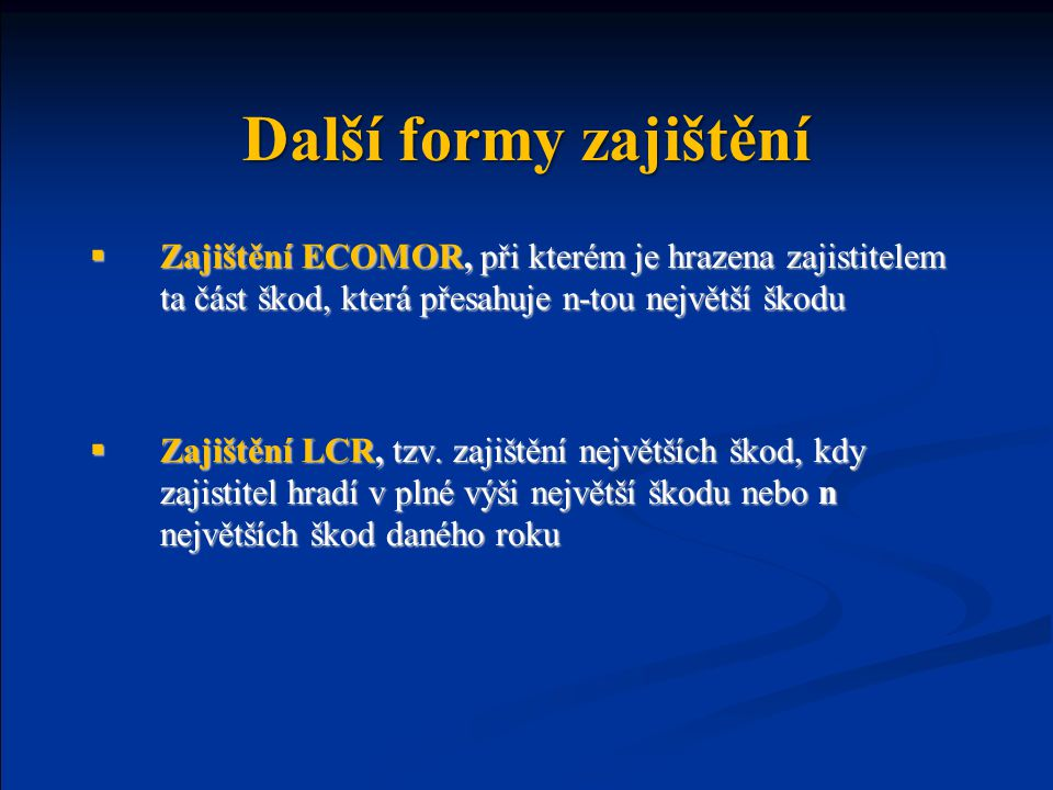 Další formy zajištění  Zajištění ECOMOR, při kterém je hrazena zajistitelem ta část škod, která přesahuje n-tou největší škodu  Zajištění LCR, tzv.