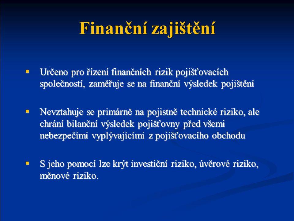 Finanční zajištění  Určeno pro řízení finančních rizik pojišťovacích společností, zaměřuje se na finanční výsledek pojištění  Nevztahuje se primárně na pojistně technické riziko, ale chrání bilanční výsledek pojišťovny před všemi nebezpečími vyplývajícími z pojišťovacího obchodu  S jeho pomocí lze krýt investiční riziko, úvěrové riziko, měnové riziko.