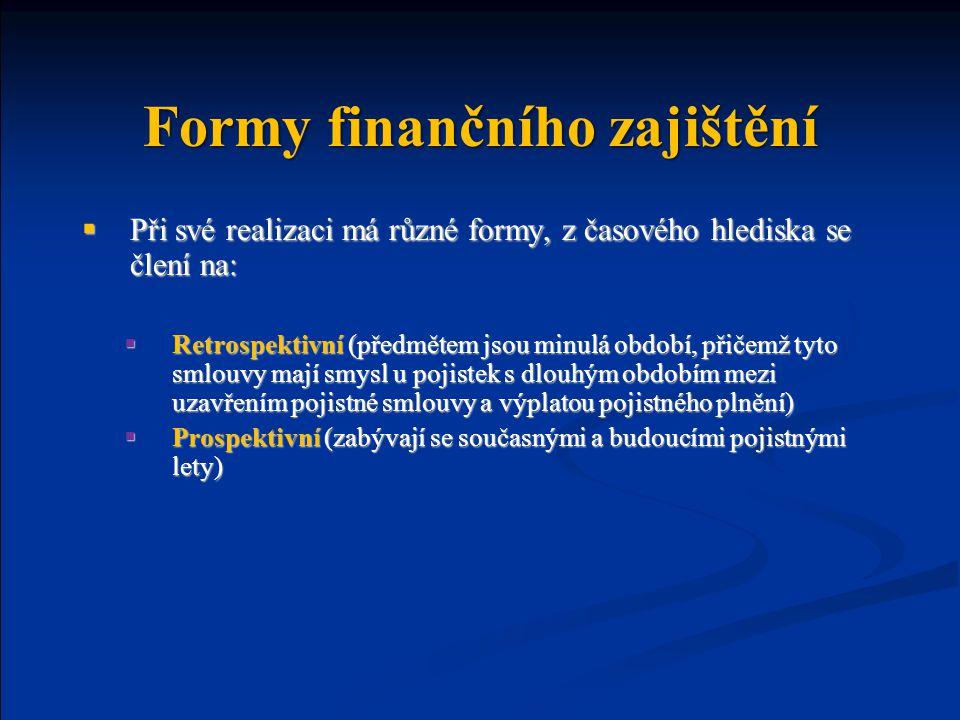Formy finančního zajištění  Při své realizaci má různé formy, z časového hlediska se člení na:  Retrospektivní (předmětem jsou minulá období, přičemž tyto smlouvy mají smysl u pojistek s dlouhým obdobím mezi uzavřením pojistné smlouvy a výplatou pojistného plnění)  Prospektivní (zabývají se současnými a budoucími pojistnými lety)