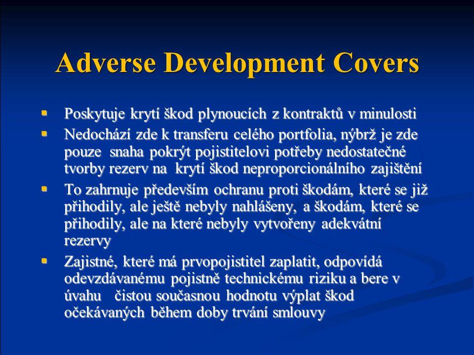 Adverse Development Covers  Poskytuje krytí škod plynoucích z kontraktů v minulosti  Nedochází zde k transferu celého portfolia, nýbrž je zde pouze snaha pokrýt pojistitelovi potřeby nedostatečné tvorby rezerv na krytí škod neproporcionálního zajištění  To zahrnuje především ochranu proti škodám, které se již přihodily, ale ještě nebyly nahlášeny, a škodám, které se přihodily, ale na které nebyly vytvořeny adekvátní rezervy  Zajistné, které má prvopojistitel zaplatit, odpovídá odevzdávanému pojistně technickému riziku a bere v úvahu čistou současnou hodnotu výplat škod očekávaných během doby trvání smlouvy