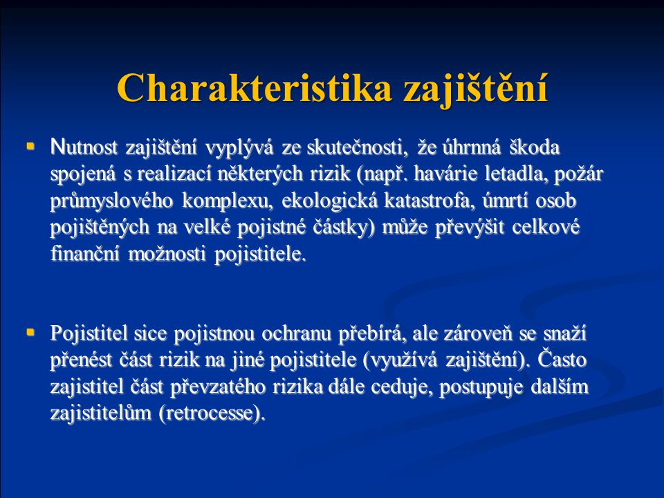 pojištění zajištění (cese)  N utnost zajištění vyplývá ze skutečnosti, že úhrnná škoda spojená s realizací některých rizik (např.
