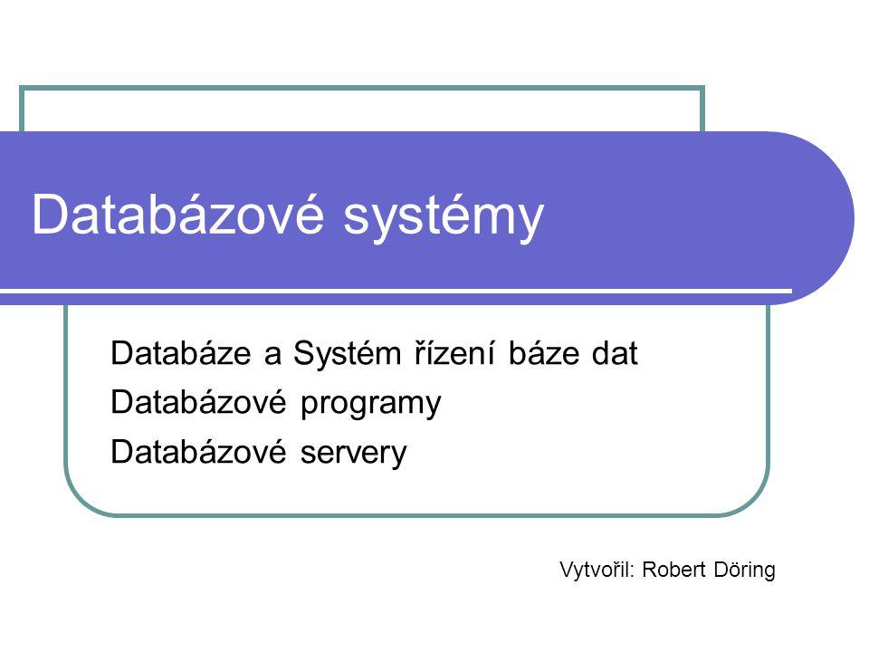 Databázové systémy Databáze a Systém řízení báze dat Databázové programy Databázové servery Vytvořil: Robert Döring