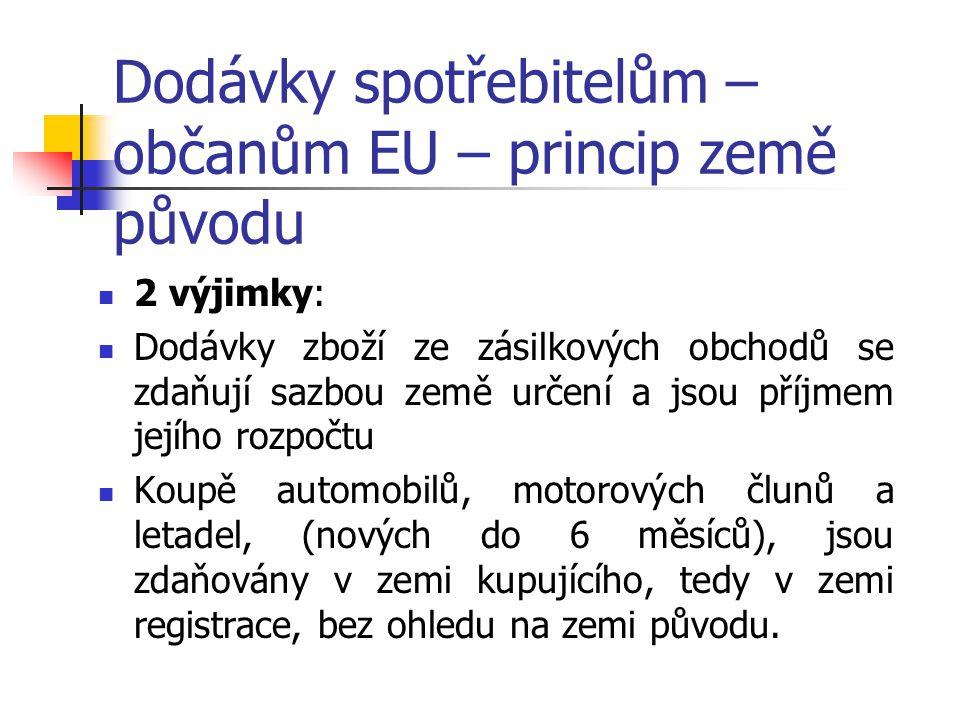 Dodávky spotřebitelům – občanům EU – princip země původu 2 výjimky: Dodávky zboží ze zásilkových obchodů se zdaňují sazbou země určení a jsou příjmem jejího rozpočtu Koupě automobilů, motorových člunů a letadel, (nových do 6 měsíců), jsou zdaňovány v zemi kupujícího, tedy v zemi registrace, bez ohledu na zemi původu.