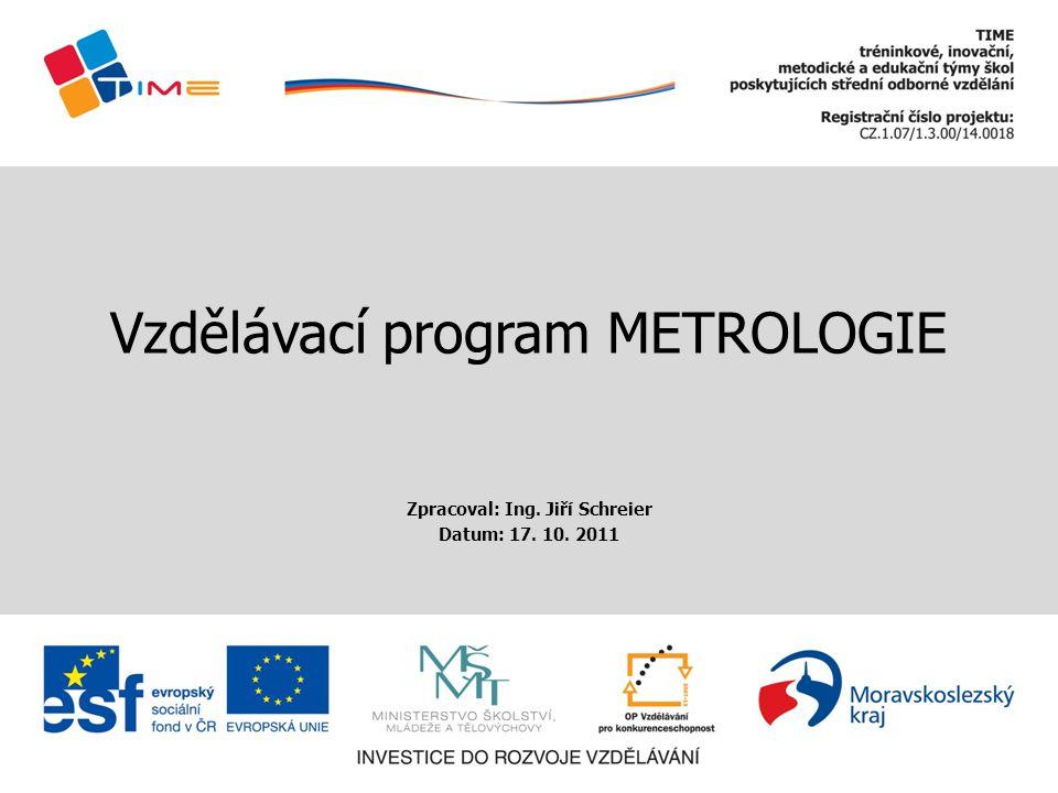 Vzdělávací program METROLOGIE Zpracoval: Ing. Jiří Schreier Datum: 17. 10. 2011