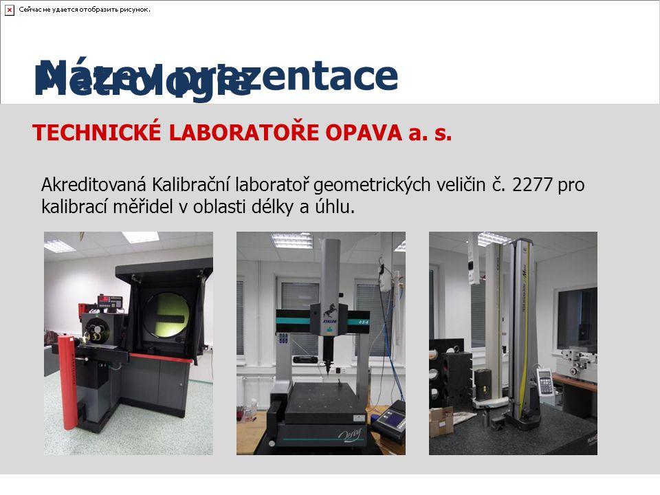 TECHNICKÉ LABORATOŘE OPAVA a. s. Akreditovaná Kalibrační laboratoř geometrických veličin č. 2277 pro kalibrací měřidel v oblasti délky a úhlu. Název p