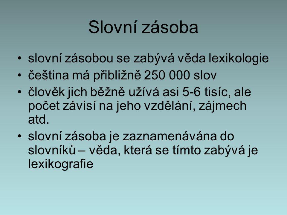 Slovní zásoba slovní zásobou se zabývá věda lexikologie čeština má přibližně 250 000 slov člověk jich běžně užívá asi 5-6 tisíc, ale počet závisí na jeho vzdělání, zájmech atd.