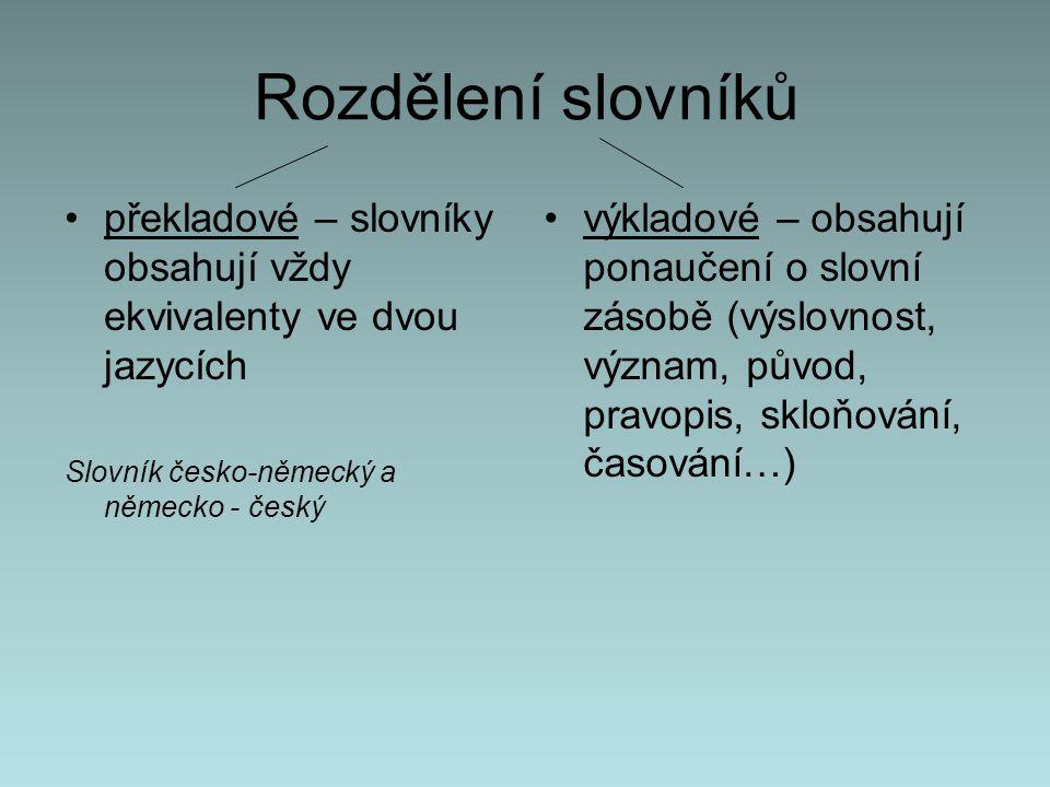 Rozdělení slovníků překladové – slovníky obsahují vždy ekvivalenty ve dvou jazycích Slovník česko-německý a německo - český výkladové – obsahují ponaučení o slovní zásobě (výslovnost, význam, původ, pravopis, skloňování, časování…)