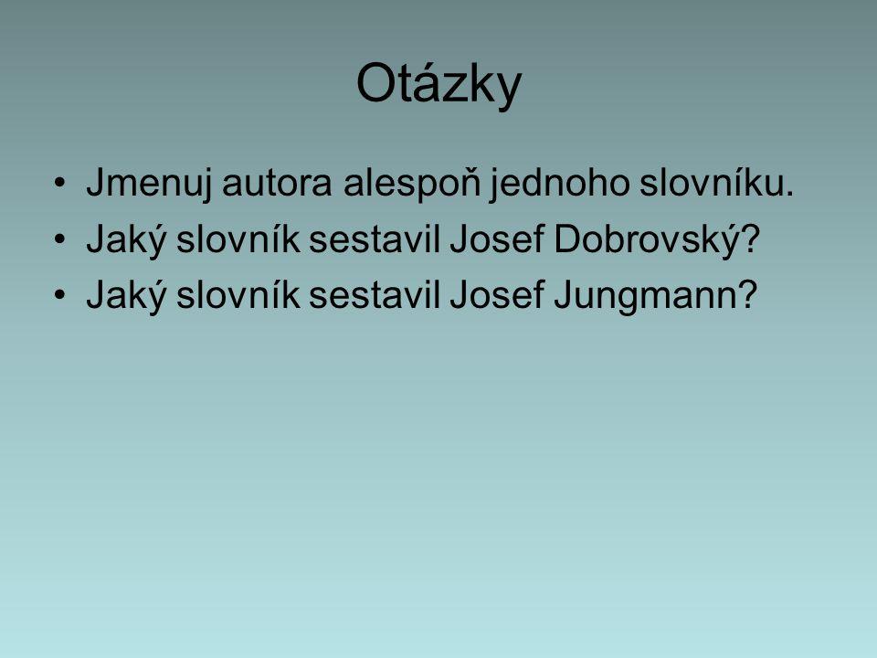 Otázky Jmenuj autora alespoň jednoho slovníku.Jaký slovník sestavil Josef Dobrovský.