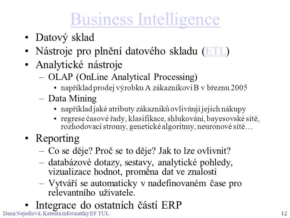 Dana Nejedlová, Katedra informatiky EF TUL12 Business Intelligence Datový sklad Nástroje pro plnění datového skladu (ETL)ETL Analytické nástroje –OLAP (OnLine Analytical Processing) například prodej výrobku A zákazníkovi B v březnu 2005 –Data Mining například jaké atributy zákazníků ovlivňují jejich nákupy regrese časové řady, klasifikace, shlukování, bayesovské sítě, rozhodovací stromy, genetické algoritmy, neuronové sítě… Reporting –Co se děje.