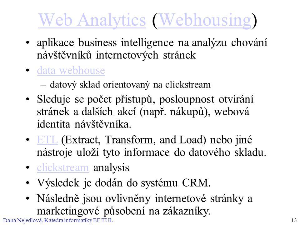 Dana Nejedlová, Katedra informatiky EF TUL13 Web AnalyticsWeb Analytics (Webhousing)Webhousing aplikace business intelligence na analýzu chování návštěvníků internetových stránek data webhouse –datový sklad orientovaný na clickstream Sleduje se počet přístupů, posloupnost otvírání stránek a dalších akcí (např.