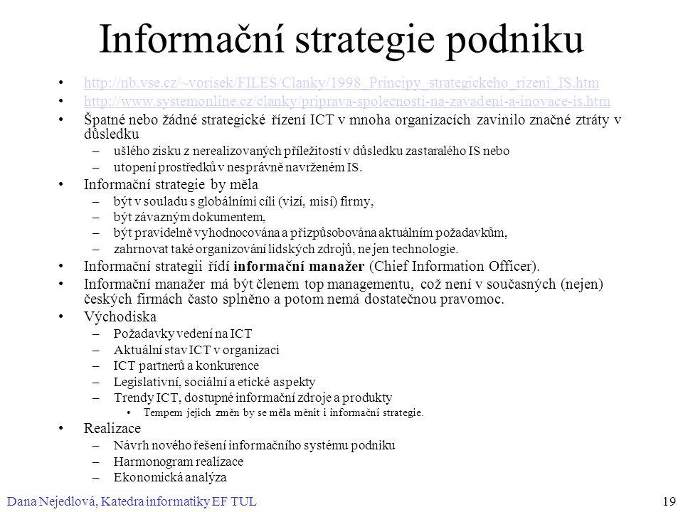 Dana Nejedlová, Katedra informatiky EF TUL19 Informační strategie podniku http://nb.vse.cz/~vorisek/FILES/Clanky/1998_Principy_strategickeho_rizeni_IS.htm http://www.systemonline.cz/clanky/priprava-spolecnosti-na-zavadeni-a-inovace-is.htm Špatné nebo žádné strategické řízení ICT v mnoha organizacích zavinilo značné ztráty v důsledku –ušlého zisku z nerealizovaných příležitostí v důsledku zastaralého IS nebo –utopení prostředků v nesprávně navrženém IS.