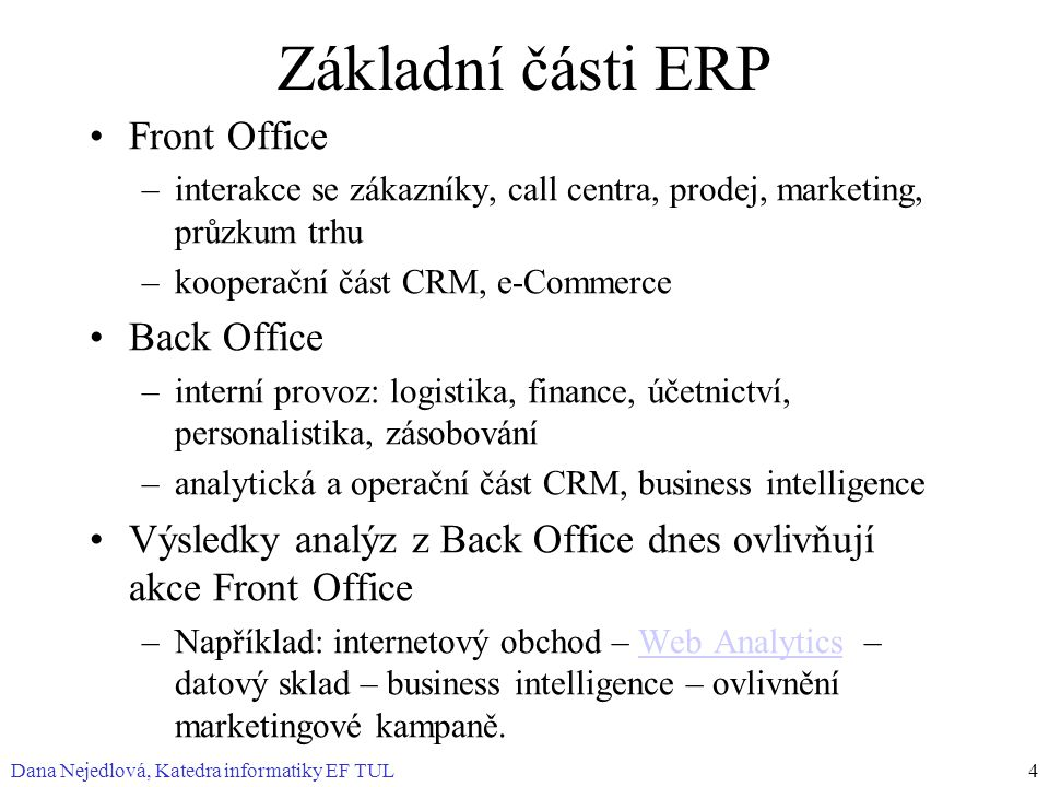 Dana Nejedlová, Katedra informatiky EF TUL4 Základní části ERP Front Office –interakce se zákazníky, call centra, prodej, marketing, průzkum trhu –kooperační část CRM, e-Commerce Back Office –interní provoz: logistika, finance, účetnictví, personalistika, zásobování –analytická a operační část CRM, business intelligence Výsledky analýz z Back Office dnes ovlivňují akce Front Office –Například: internetový obchod – Web Analytics – datový sklad – business intelligence – ovlivnění marketingové kampaně.Web Analytics