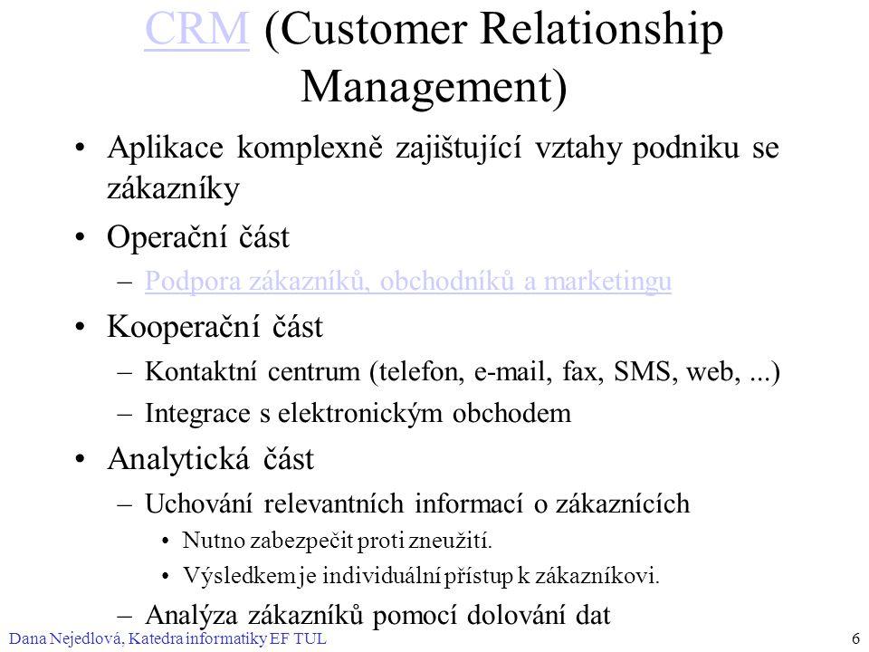 Dana Nejedlová, Katedra informatiky EF TUL6 CRMCRM (Customer Relationship Management) Aplikace komplexně zajištující vztahy podniku se zákazníky Operační část –Podpora zákazníků, obchodníků a marketinguPodpora zákazníků, obchodníků a marketingu Kooperační část –Kontaktní centrum (telefon, e-mail, fax, SMS, web,...) –Integrace s elektronickým obchodem Analytická část –Uchování relevantních informací o zákaznících Nutno zabezpečit proti zneužití.