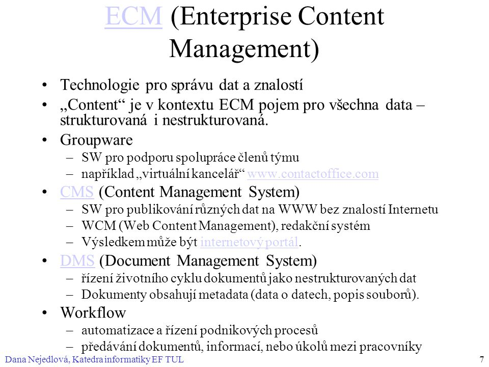 """Dana Nejedlová, Katedra informatiky EF TUL7 ECMECM (Enterprise Content Management) Technologie pro správu dat a znalostí """"Content je v kontextu ECM pojem pro všechna data – strukturovaná i nestrukturovaná."""