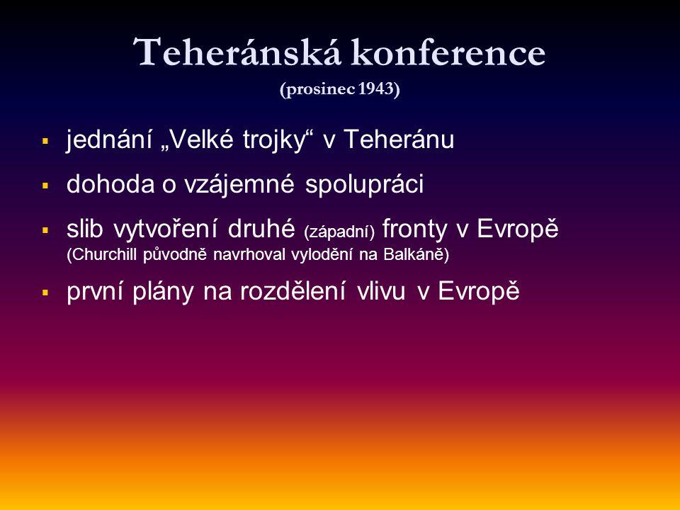 """Teheránská konference (prosinec 1943)   jednání """"Velké trojky"""" v Teheránu   dohoda o vzájemné spolupráci   slib vytvoření druhé (západní) fronty"""
