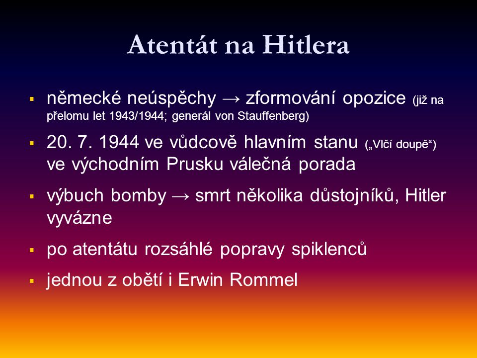 Atentát na Hitlera   německé neúspěchy → zformování opozice (již na přelomu let 1943/1944; generál von Stauffenberg)   20. 7. 1944 ve vůdcově hlav