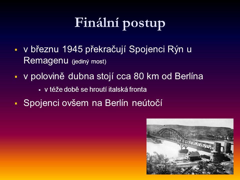 Finální postup   v březnu 1945 překračují Spojenci Rýn u Remagenu (jediný most)   v polovině dubna stojí cca 80 km od Berlína   v téže době se h