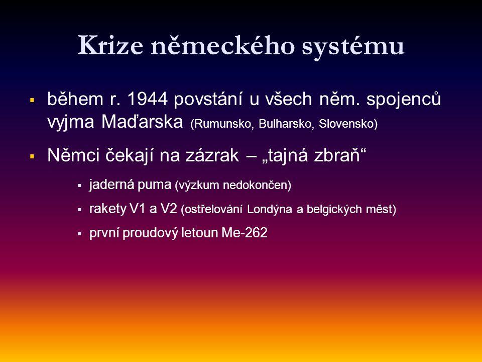 Krize německého systému   během r. 1944 povstání u všech něm. spojenců vyjma Maďarska (Rumunsko, Bulharsko, Slovensko)   Němci čekají na zázrak –